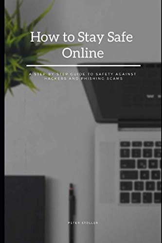 How to Stay Safe Online: A Step-by-Step Guide to Safety Against Hackers and Phishing Scams