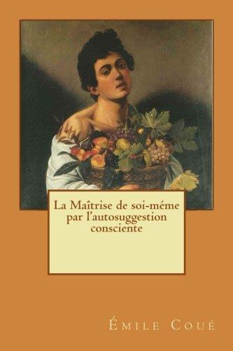 La Maîtrise de soi-méme par l'autosuggestion consciente (French Edition)