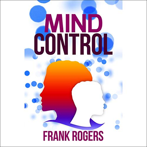 Mind Control: Learn a Dark Psychology Technique: Discover How to Control People, Brainwashing, NLP, Persuasion, Manipulation, Mental Tricks, Dark Seduction, Mental Defense Systems.