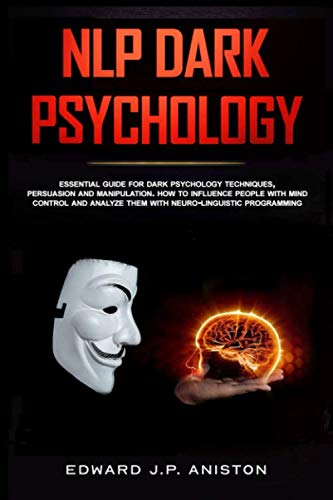 NLP DARK PSYCHOLOGY: Essential Guide For Dark Psychology Techniques, Persuasion And Manipulation. How To Influence People With Mind Control And Analyze Them With Neuro-Linguistic Programming