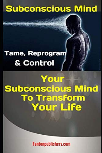 Subconscious Mind: Tame, Reprogram & Control Your Subconscious Mind To Transform Your Life
