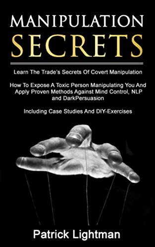 Manipulation Secrets: Learn The Trade's Secrets Of Covert Manipulation, How To Expose A Toxic Person Manipulating You And Proven Methods Against Mind Control, NLP And Dark Persuasion