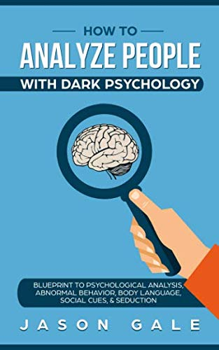 How To Analyze People With Dark Psychology: Blueprint To Psychological Analysis, Abnormal Behavior, Body Language, Social Cues & Seduction