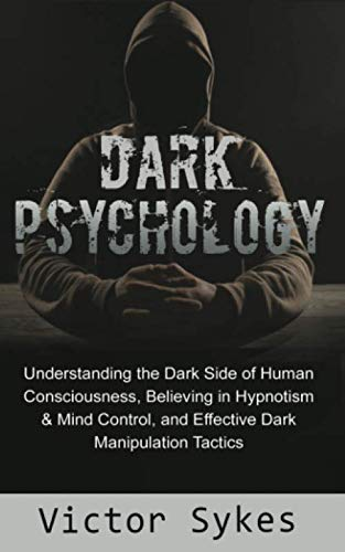 Dark Psychology: Understanding the Dark Side of Human Consciousness, Believing in Hypnotism & Mind Control, and Effective Dark Manipulation Tactics