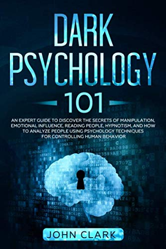 Dark Psychology 101: An Expert Guide to Discover the Manipulation, Emotional Influence, Reading People, Hypnotism, and How to Analyze People Using Psychology Techniques for Controlling Human Behavior