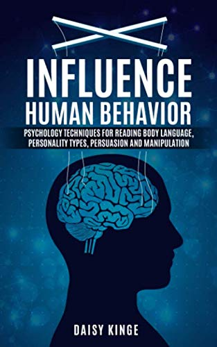 Influence Human Behavior: Psychology Techniques For Reading Body Language, Personality Types, Persuasion And Manipulation