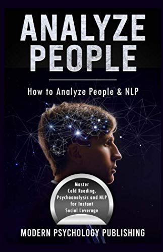 Analyze People: How to Analyze People and NLP (Personality Analysis, Body Language, Neuro-Linguistic Programming, Influence, Persuasion - 3 Manuscripts)