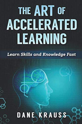 The Art of Accelerated Learning: Learn Skills and Knowledge Fast (Mind Improvement for Beginners)