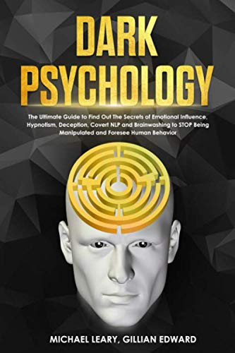 Dark Psychology: The Ultimate Guide to Find Out The Secrets of Emotional Influence, Hypnotism, Deception, Covert NLP and Brainwashing to STOP Being Manipulated and Foresee Human Behavior