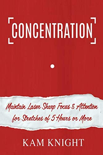 Concentration: Maintain Laser Sharp Focus and Attention for Stretches of 5 Hours or More