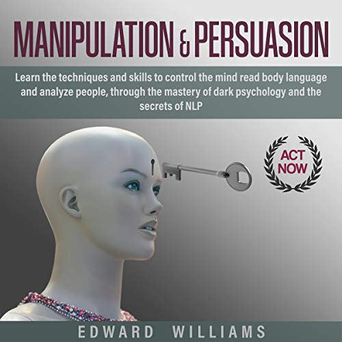 Manipulation and Persuasion: Learn the Techniques and Skills to Control the Mind, Read Body Language, and Analyze People Through the Mastery of Dark Psychology and the Secrets of NLP (Mind Control, Book 1)