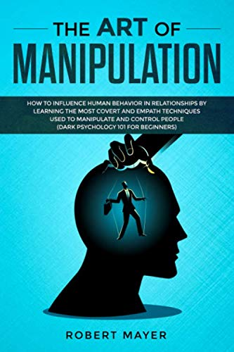 The Art of Manipulation: How to Influence Human Behavior in Relationships by Learning the Most Covert and Empath Techniques Used to Manipulate and Control People (Dark Psychology 101 for Beginners)