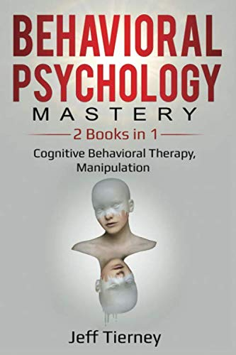 Behavioral Psychology Mastery: 2 Books in 1: Cognitive Behavioral Therapy, Manipulation