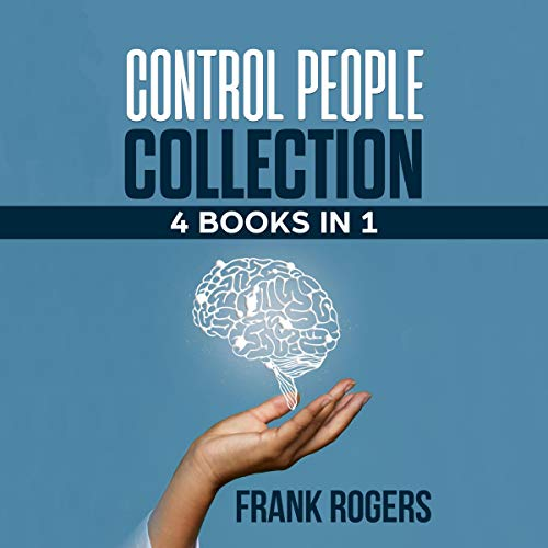 Control People Collection: 4 Books in 1: Learn Secret Techniques to Influence People. How to Recognize a Manipulator and Manipulated Person. Basics of Mind Control, Hypnosis, Deception, Brainwashing, Dark Seduction