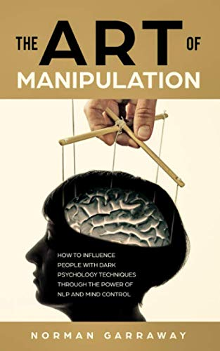 The Art of Manipulation: How to influence People with Dark Psychology Techniques Through the Power of NLP and Mind Control