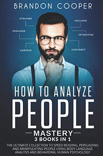How to Analyze People Mastery: 3 Books In 1: The Ultimate Collection to Speed Reading, Persuading and Manipulating People Using Body Language Analysis and Behavioral Human Psychology