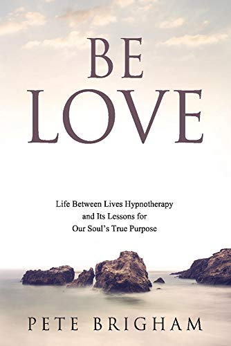 Be Love: Life Between Lives Hypnotherapy and Its Lessons for Our Soul's True Purpose