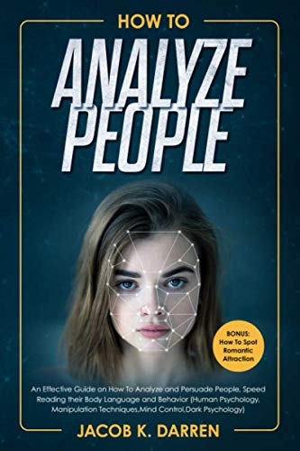 How To Analyze People: An Effective Guide on How To Analyze and Persuade People, Speed Reading their Body Language and Behavior (Human Psychology, Manipulation Techniques,Mind Control,Dark Psychology)