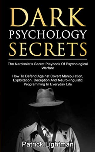 Dark Psychology Secrets: The Narcissist's Secret Playbook Of Psychological Warfare - How To Defend Against Covert Manipulation, Exploitation, Deception, Mind Games And Neuro-linguistic Programming