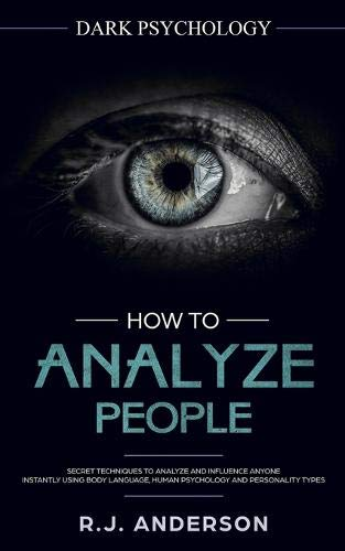 How to Analyze People: Dark Psychology - Secret Techniques to Analyze and Influence Anyone Using Body Language, Human Psychology and Personality Types (Persuasion, NLP)
