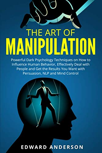 The Art of Manipulation: Powerful Dark Psychology Techniques on How to Influence Human Behavior, Effectively Deal with People and Get the Results You Want with Persuasion, NLP and Mind Control