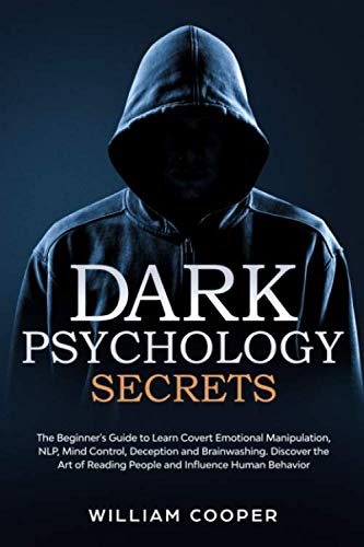 Dark Psychology Secrets: The Beginner's Guide to Learn Covert Emotional Manipulation, NLP, Mind Control, Deception, and Brainwashing. Discover the Art of Reading People and Influence Human Behavior