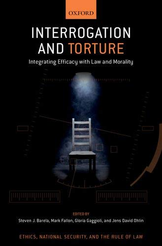 Interrogation and Torture: Integrating Efficacy with Law and Morality (Ethics, National Security, and Rule Law)