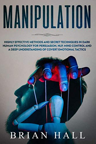 Manipulation: Highly Effective Methods and Secret Techniques in Dark Human Psychology for Persuasion, NLP, Mind Control and A Deep Understanding of Covert Emotional Tactics