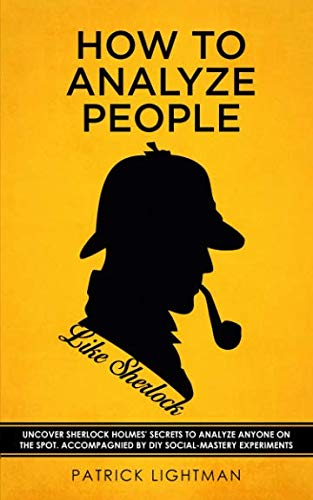 How to Analyze People: Uncover Sherlock Holmes' Secrets to Analyze Anyone on the Spot. Accompanied by DIY social-mastery experiments.