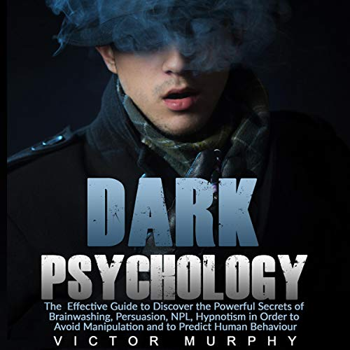 Dark Psychology: The Effective Guide to Discover the Powerful Secrets of Brainwashing, Persuasion, NPL, Hypnotism in Order to Avoid Manipulation and to Predict Human Behaviour