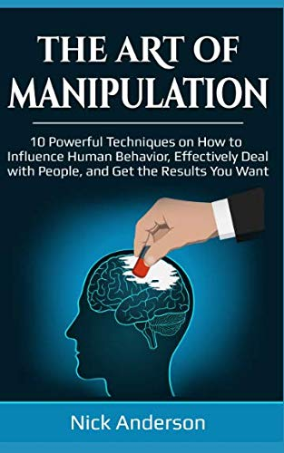 The Art of Manipulation: 10 Powerful Techniques on How to Influence Human Behavior, Effectively Deal with People, and Get the Results You Want