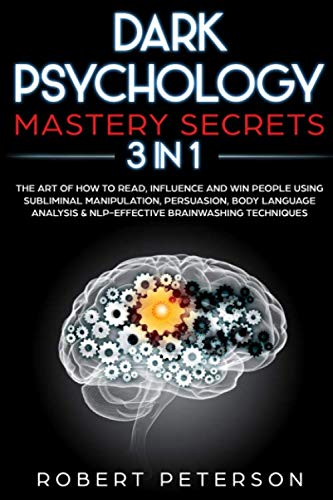Dark Psychology Mastery Secrets: 3 in 1: The Art of How to Read, Influence and Win People Using Subliminal Manipulation, Persuasion, Body Language Analysis & NLP-Effective Brainwashing Techniques