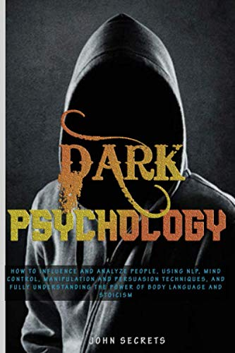 DARK PSYCHOLOGY: How to Influence and Analyze People, Using NLP, Mind Control, Manipulation and Persuasion Techniques, and Fully Understanding the Power of Body Language and Stoicism