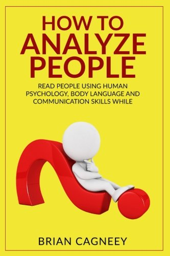How To Analyze People: Read People Using Human Psychology, Body Language And Communication Skills While Increasing Influence