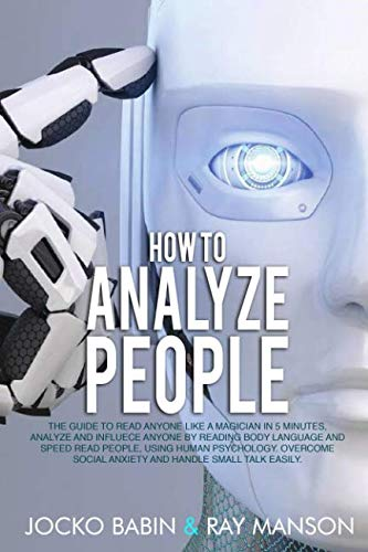 How to Analyze People: The Guide to Read Anyone Like a Magician in 5 Minutes, Analyze and Influece Anyone by Reading Body Language and Speed Read ... Social Anxiety and Handle Small Talk Easily.
