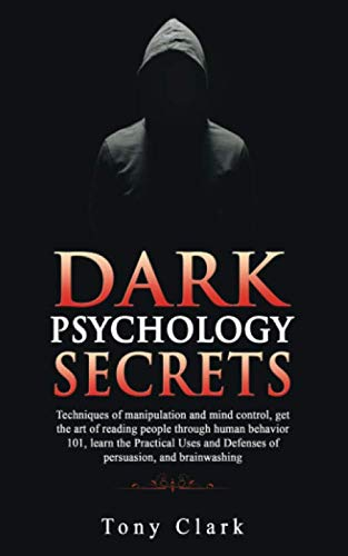 Dark Psychology Secrets: Techniques of manipulation and mind control, get the art of reading people through human behavior 101, learn the Practical Uses and Defenses of persuasion and brainwashing.