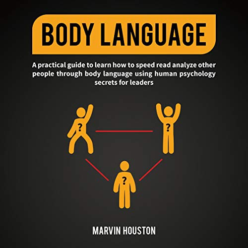 Body Language: A Practical Guide to Learn How to Speed Read and Analyze Other People Through Body Language Using Human Psychology Secrets for Leaders.