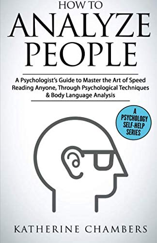 How to Analyze People: A Psychologist's Guide to Master the Art of Speed Reading Anyone, Through Psychological Techniques & Body Language Analysis (Psychology Self-Help)