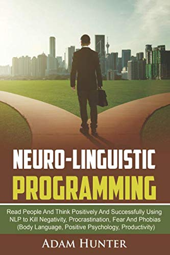 Neuro-Linguistic Programming: Read People And Think Positively And Successfully Using NLP to Kill Negativity, Procrastination, Fear And Phobias (Body ... Mindset Habits, Mindfulness And Self Esteem)