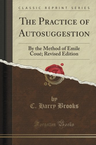 The Practice of Autosuggestion: By the Method of Emile Coué; Revised Edition (Classic Reprint)