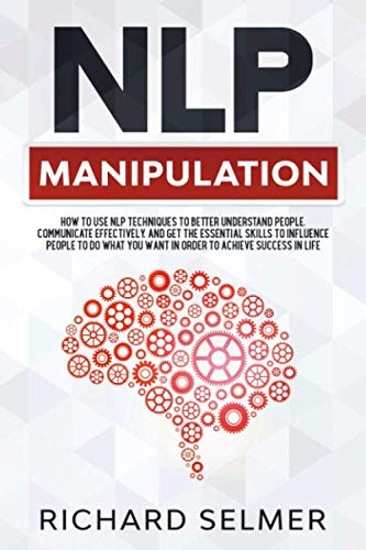 NLP Manipulation: How to Use NLP Techniques to Better Understand People, Communicate Effectively, and Get the Essential Skills to Influence People to do What you Want  to Achieve Success in Life