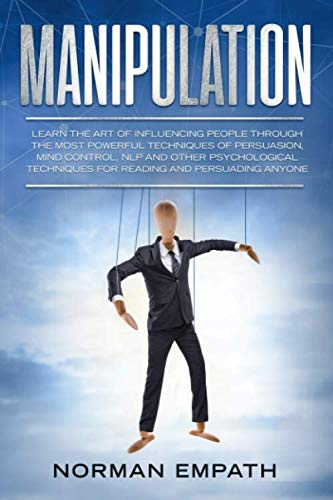Manipulation: Learn The Art of Influencing People Through The Most Powerful Techniques of Persuasion, Mind Control, NLP and Other Psychological Techniques for Reading and Persuading Anyone