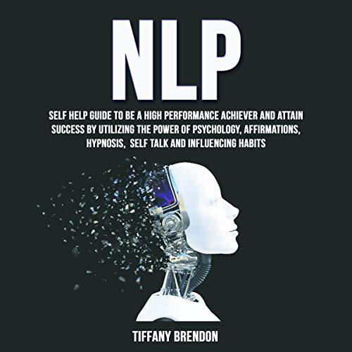 NLP: Self Help Guide to Be a High Performance Achiever and Attain Success by Utilizing the Power of Psychology, Affirmations, Hypnosis, Self Talk and Influencing Habits