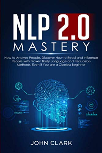NLP 2.0 Mastery - How to Analyze People: Discover How to Read and Influence People with Proven Body Language and Persuasion Methods, Even if You are a Clueless Beginner