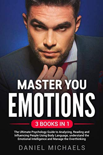 Master Your Emotions: 3 Books in 1: The Ultimate Psychology Guide to Analyzing, Reading and Influencing People Using Body Language, Understand the Emotional Intelligence and Manage the Overthinking