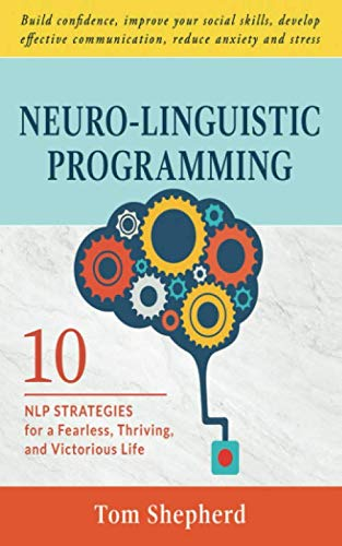 Neuro-Linguistic Programming: 10 NLP Strategies for a Fearless, Thriving, and Victorious Life - Build confidence, improve your social skills, develop effective communication, reduce anxiety and stress