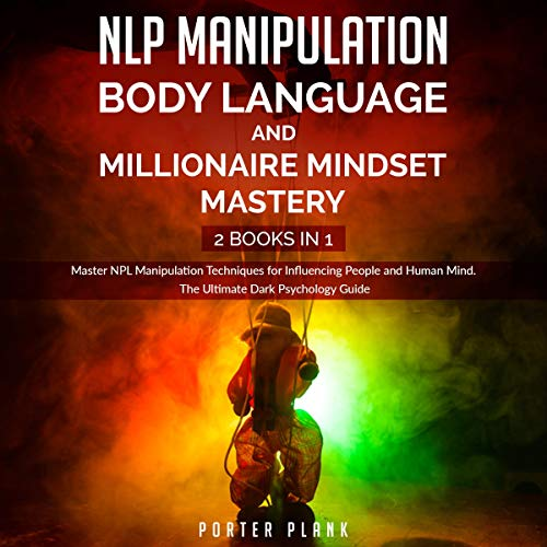 NLP Manipulation, Body Language, and Millionaire Mindset Mastery: 2 Books in 1: Master NPL Manipulation Techniques for Influencing People and Human Mind. The Ultimate Dark Psychology Guide
