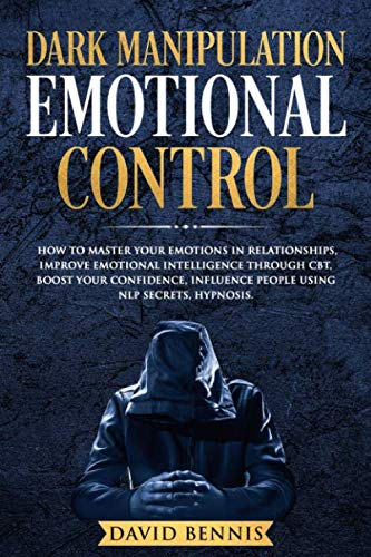 Dark Manipulation Emotional Control: How to Master your Emotions in Relationships, Improve Emotional Intelligence through CBT, Boost your Confidence, Influence People using NLP Secrets, Hypnosis.