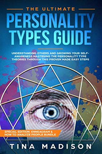 The Ultimate Personality Types Guide: Understanding Others by Growing Your Self-Awareness and Master Personality Type Theories Through This Proven made-easy Steps (Enneagram & How to Analyze People)