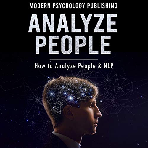 Analyze People: How to Analyze People and NLP: Personality Analysis, Body Language, Neuro-Linguistic Programming, Influence, Persuasion - 4 Manuscripts
